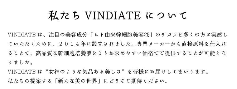 """VINDIATEは、注目の美容成分「ヒト由来幹細胞美容液」のチカラを多くの方に実感していただくために、2014年に設立されました。専門メーカーから直接原料を仕入れることで、高品質な幹細胞培養液をよりお求めやすい価格でご提供することが可能となりました。VINDIATEは""""女神のような気品ある美しさ""""を皆様にお届けしてまいります。私たちの提案する「新たな美の世界」にどうぞご期待ください。"""