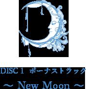 DISC 1 ボーナストラック 〜 New Moon 〜