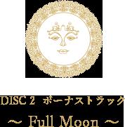DISC 2 ボーナストラック 〜 Full Moon 〜