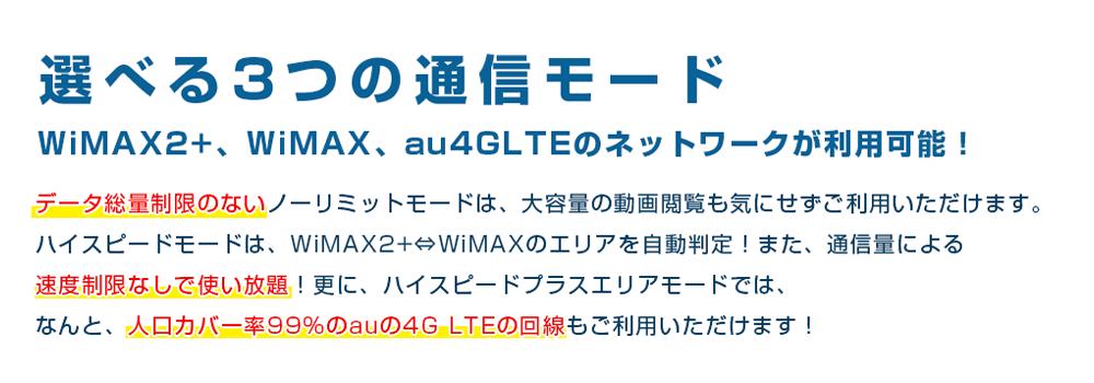選べる3つの通信モード/WiMAX2+、WiMAX、au4GLTEのネットワークが利用可能!データ総量制限のないノーリミットモードは、大容量の動画閲覧も気にせずご利用いただけます。ハイスピードモードは、WiMAX2+⇔WiMAXのエリアを自動判定!また、通信量による速度制限なしで使い放題!更に、ハイスピードプラスエリアモードでは、なんと、人口カバー率99%のauの4G LTEの回線もご利用いただけます!