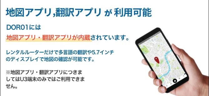 地図アプリ、翻訳アプリが利用可能 DOR01には地図アプリ・翻訳アプリが内蔵されています。レンタルルーターだけで多言語の翻訳や5.7インチのディスプレイで地図の確認が可能です。地図アプリ・翻訳アプリにつきましてはU3端末のみではご利用いただけません。