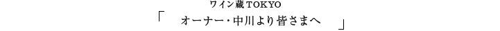 ワイン蔵TOKYO  オーナー・中川より皆さまへ