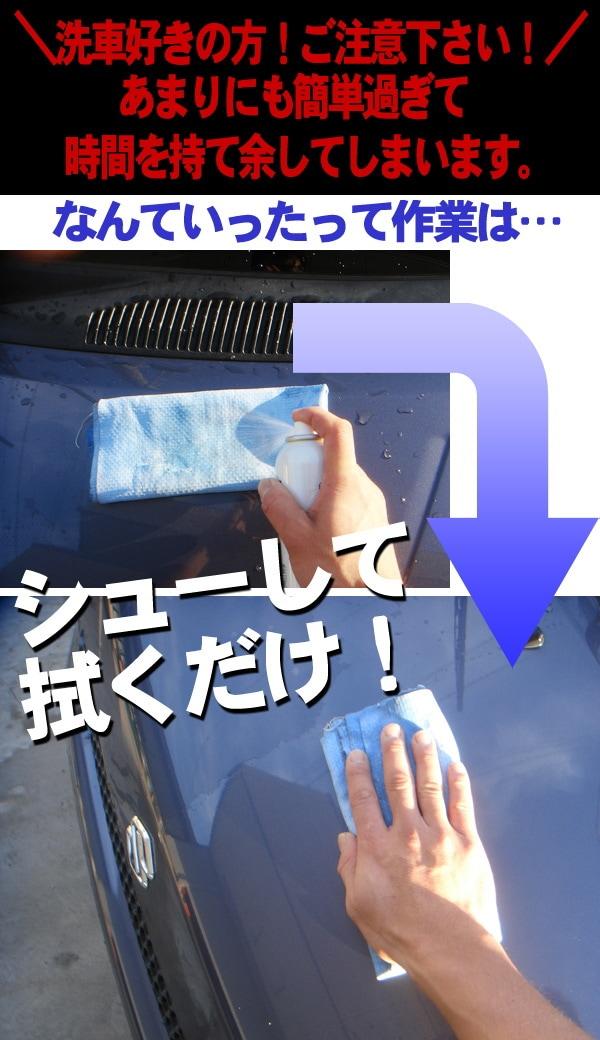 洗車好きの方!ご注意下さい! あまりに簡単すぎて時間を持て余してしまいます。なんていったって作業は、シューして拭くだけ!