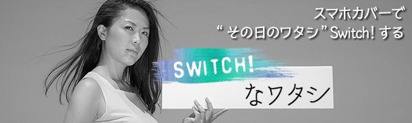 """気分で、シーンで、スタイルでスマホカバーで""""その日のワタシ""""Switch!する Switch!・・・なワタシ"""