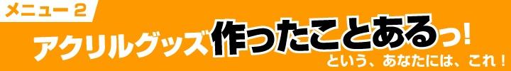 ◆メニュー2◆ アクリルグッズ作ったことある!(仮)