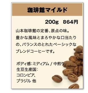 珈琲館マイルド 200g 798円 山本珈琲館の定番、原点の味。豊かな風味とまろやかな口当たりの、バランスのとれたベーシックなブレンドコーヒーです。 ボディ感:ミディアム / 中煎り 生豆生産国:コロンビア、ブラジル 他