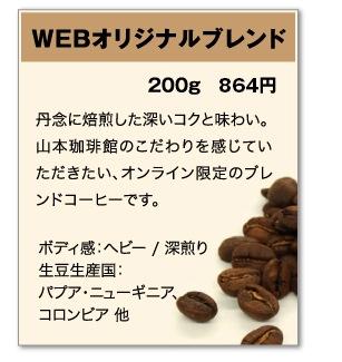 WEBオリジナルブレンド 200g 798円 丹念に焙煎した深いコクと味わい。山本珈琲館のこだわりを感じていただきたい、オンライン限定のブレンドコーヒーです。 ボディ感:ヘビー / 深煎り 生豆生産国:パプア・ニューギニア、コロンビア 他