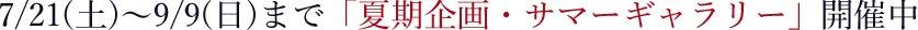 7/7(土)〜9/9(日)まで「夏期企画・サマーギャラリー」開催中
