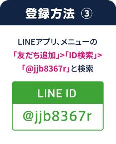 登録方法� LINEアプリ、メニューの「友だち追加」>「ID検索」>「@jjb8367r」と検索