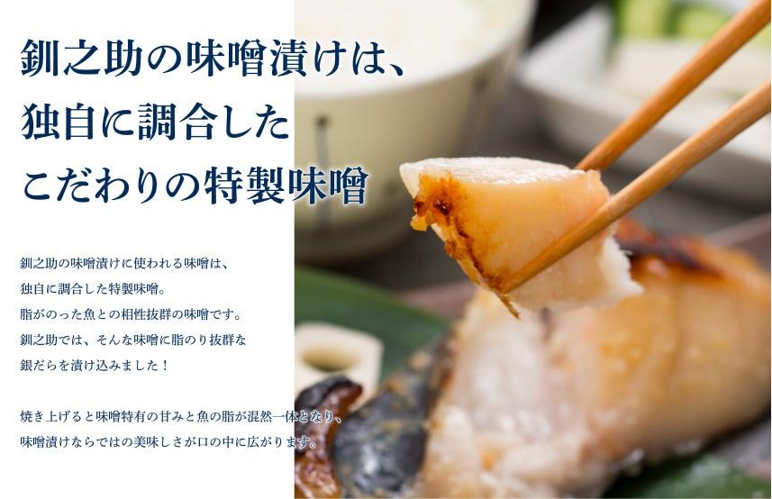釧之助の味噌漬けは、独自に調合したこだわりの特製味噌釧之助の味噌漬けに使われる味噌は、独自に調合した特製味噌。脂がのった魚との相性抜群の味噌です。釧之助では、そんな味噌に脂のり抜群な銀だらを漬け込みました!焼き上げると味噌特有の甘みと魚の脂が混然一体となり、味噌漬けならではの美味しさが口の中に広がります。