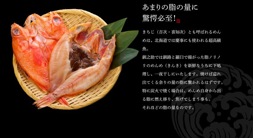 きちじ(吉次・喜知次)とも呼ばれるめんめは、北海道では慶事にも使われる超高級魚。 釧之助では釧路と羅臼で揚がった脂ノリノリのめんめ(きんき)を新鮮なうちに下処理し、一夜干しにいたします。焼けば溢れ出てくる余りの量の脂に驚かれるはずです。特に炭火で焼く場合は、めんめ自身から出る脂に燃え移り、焦げてしまう事も。 それほどの脂の量なのです。
