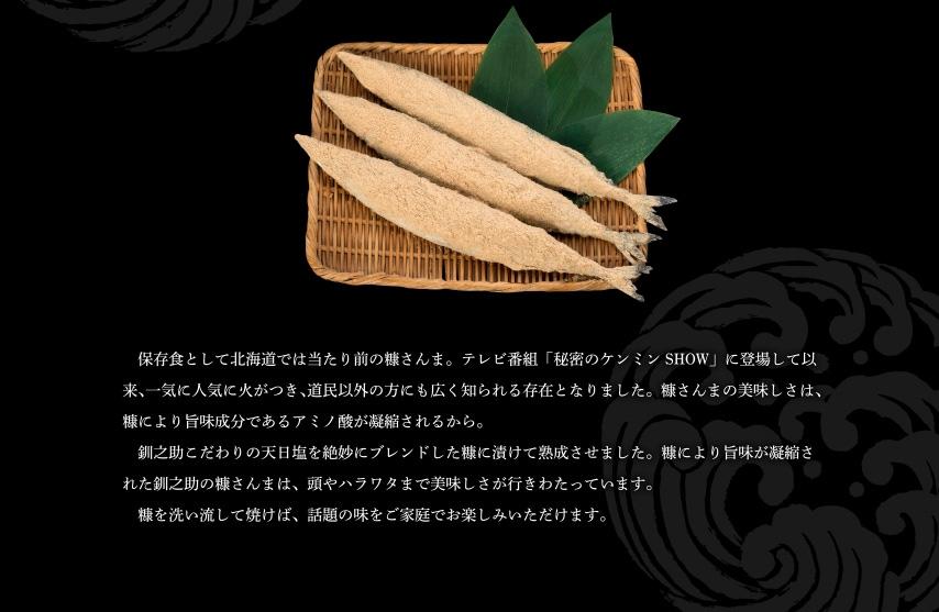 北海道名物・糠さんま。 保存食として北海道では当たり前の糠さんま。テレビ番組「秘密のケンミンSHOW」に登場して以来、一気に人気に火がつき、道民以外の方にも広く知られる存在となりました。糠さんまの美味しさは、糠により旨味成分であるアミノ酸が凝縮されるから。  釧之助こだわりの天日塩を絶妙にブレンドした糠に漬けて熟成させました。糠により旨味が凝縮された釧之助の糠さんまは、頭やハラワタまで美味しさが行きわたっています。  糠を洗い流して焼けば、話題の味をご家庭でお楽しみいただけます。
