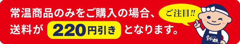 常温商品のみをご購入の場合、送料が220円引きとなります。