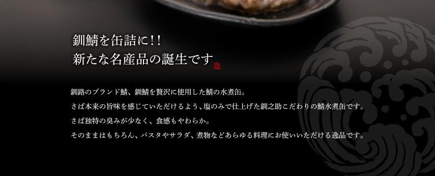 釧路のブランド鯖、釧鯖を贅沢に使用した鯖の水煮缶。さば本来の旨味を感じていただけるよう、塩のみで仕上げた釧之助こだわりの鯖水煮缶です。さば独特の臭みが少なく、食感もやわらか。そのままはもちろん、パスタやサラダ、煮物などあらゆる料理にお使いいただける逸品です。