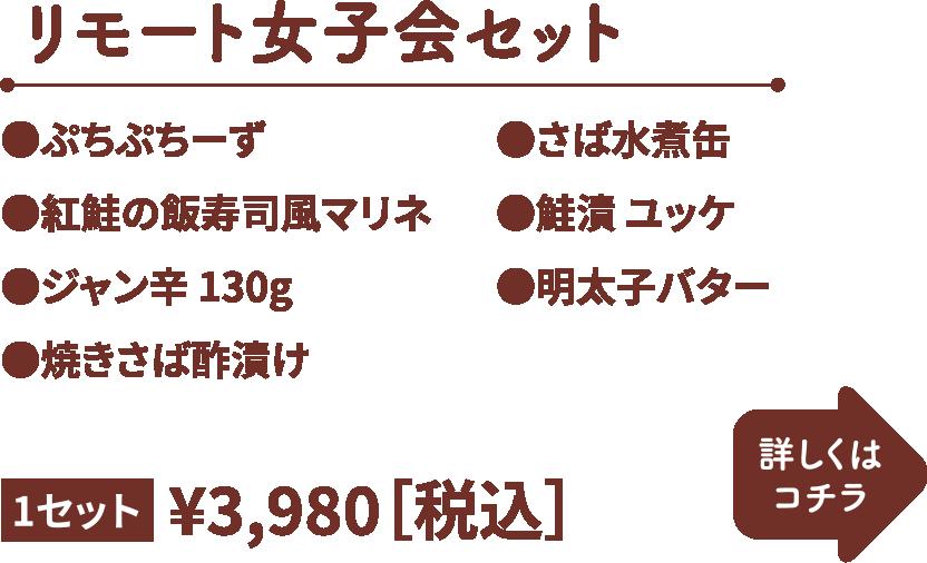 リモート女子会セット 1セット 3,980円(税込) ・ぷちぷちーず ・紅鮭の飯寿司風マリネ ・ジャン辛130g ・焼きさば酢漬け ・さば水煮缶 ・鮭漬ユッケ ・明太子バター