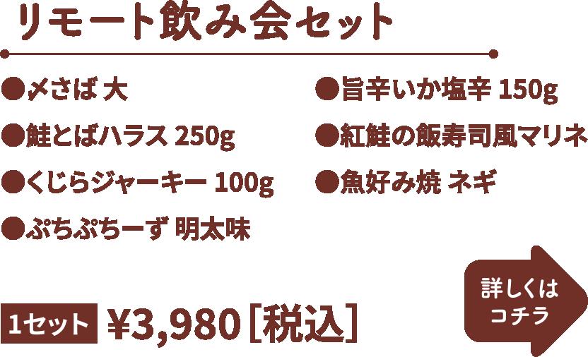 リモート飲み会セット 1セット 3,980円(税込) ・〆さば 大 ・鮭とばハラス250g ・くじらジャーキー100g ・ぷちぷちーず明太 ・旨辛いか塩辛150g ・紅鮭の飯寿司風マリネ ・魚好み焼きネギ