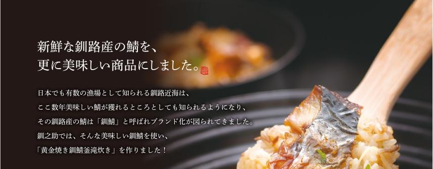 新鮮な釧路産の鯖を、更に美味しい商品にしました。日本でも有数の漁場として知られる釧路近海は、ここ数年美味しい鯖が獲れるところとしても知られるようになり、その釧路産の鯖は「釧鯖」と呼ばれブランド化が図られてきました。釧之助では、そんな美味しい釧鯖を使い、「黄金焼き釧鯖釜滝炊き」を作りました!