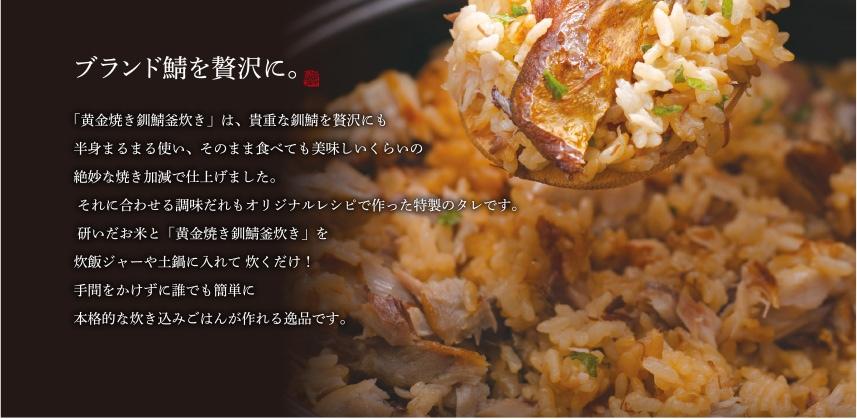 ブランド鯖を贅沢に。「黄金焼き釧鯖釜炊き」は、貴重な釧鯖を贅沢にも半身まるまる使い、そのまま食べても美味しいくらいの絶妙な焼き加減で仕上げました。 それに合わせる調味だれもオリジナルレシピで作った特製のタレです。 研いだお米と「黄金焼き釧鯖釜炊き」を炊飯ジャーや土鍋に入れて 炊くだけ!手間をかけずに誰でも簡単に本格的な炊き込みごはんが作れる逸品です。