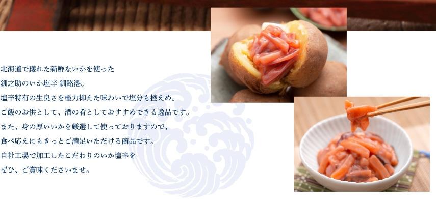北海道で獲れた新鮮ないかを使った釧之助のいか塩辛 釧路港。塩辛特有の生臭さを極力抑えた味わいで塩分も控えめ。ご飯のお供として、酒の肴としておすすめできる逸品です。また、身の厚いいかを厳選して使っておりますので、食べ応えにもきっとご満足いただける商品です。自社工場で加工したこだわりのいか塩辛をぜひ、ご賞味くださいませ。