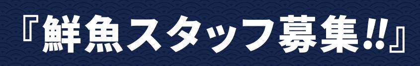 鮮魚スタッフ募集!!