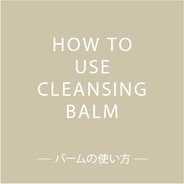 HOW TO USE CLEANSING BALM バームの使い方