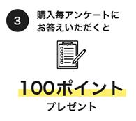 3.購入毎アンケートにお答えいただくと100ポイントプレゼント