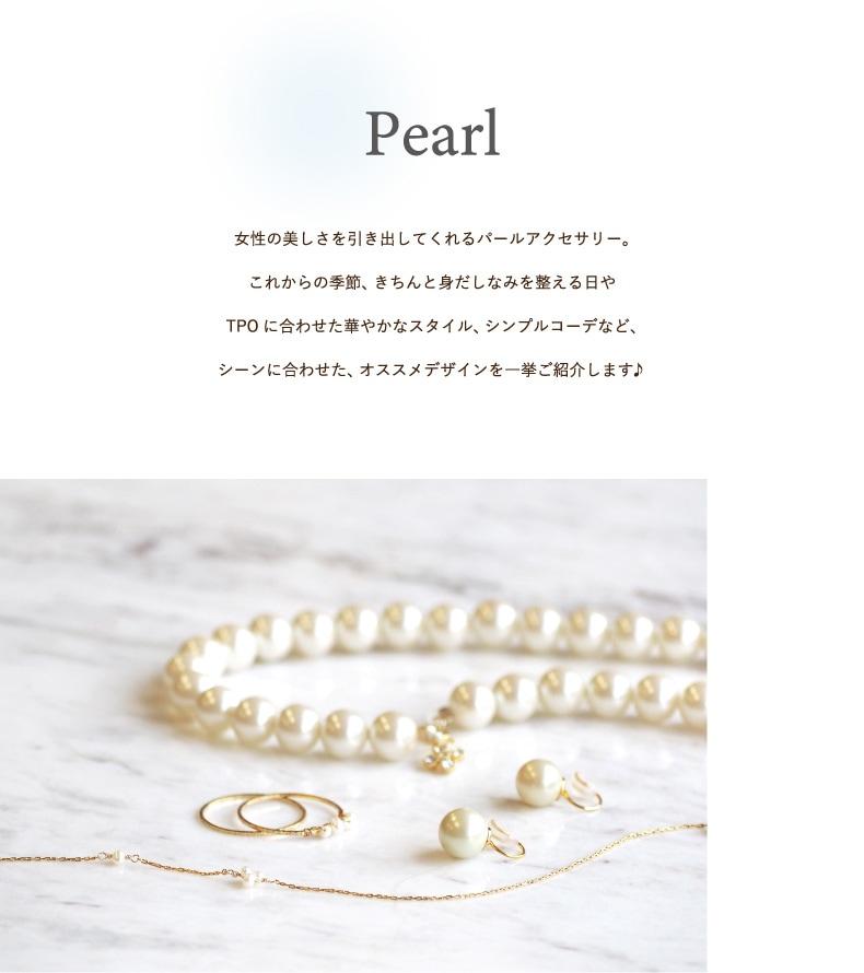 Pearl 女性の美しさを引き出してくれるパールアクセサリー。これからの季節、きちんと身だしなみを整える日やTPOに合わせた華やかなスタイル、シンプルコーデなど、シーンに合わせた、おすすめデザインを一挙ご紹介します。