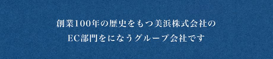 創業100年の歴史をもつ美浜株式会社のEC部門をになうグループ会社です