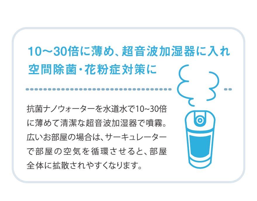 10~30倍に薄め、超音波加湿器に入れ、空間除菌・花粉症対策に