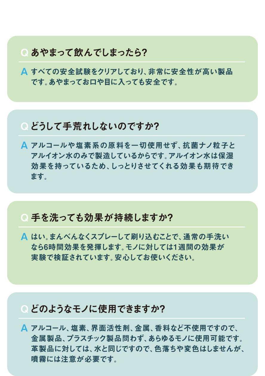 Q、あやまって飲んでしまったら?。どうして手荒れしないのですか?。手を洗っても効果が持続しますか?。どのようなモノに使用できますか?