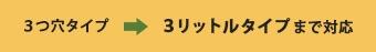 3つ穴タイプ→3リットルタイプまで対応