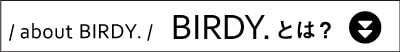 about BIRDY. BIRDY.とは?