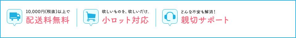 10,000円(税抜)以上で 配送料無料 欲しい物を、欲しいだけ、小ロット対応 どんな不安も解消!親切サポート