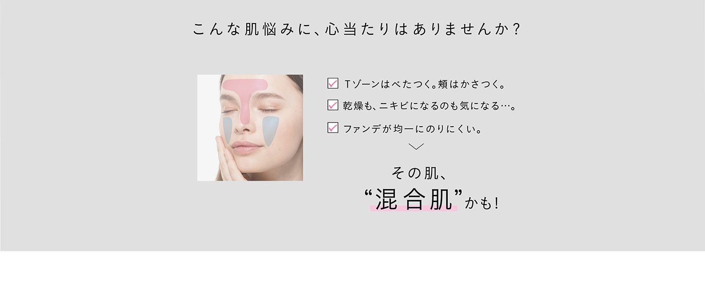"""こんな肌悩みに、心当たりはありませんか?Tゾーンはべたつく。頬はかさつく。乾燥も、ニキビになるのも気になる…。ファンデが均一にのりにくい。その肌、""""混合肌""""かも!"""