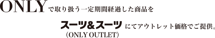 ONLYで取り扱う一定期間経過した商品をスーツ&スーツにてアウトレット価格でご提供。