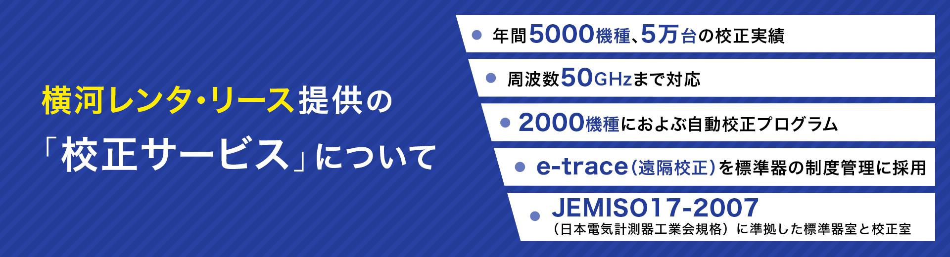 横河レンタ・リース提供の「校正サービスについて」・年間5000機種、5万台の校正実績・周波数50GHzまで対応・2000機種におよぶ自動校正プログラム・e-trace(遠隔校正)を標準器の制度管理に採用・JEMISO17-2007(日本電気計測器工業会規格)に準拠した標準器室と校正室