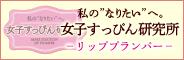 """私の""""なりたい""""へ。女子すっぴん研究所 −リッププランパー−"""
