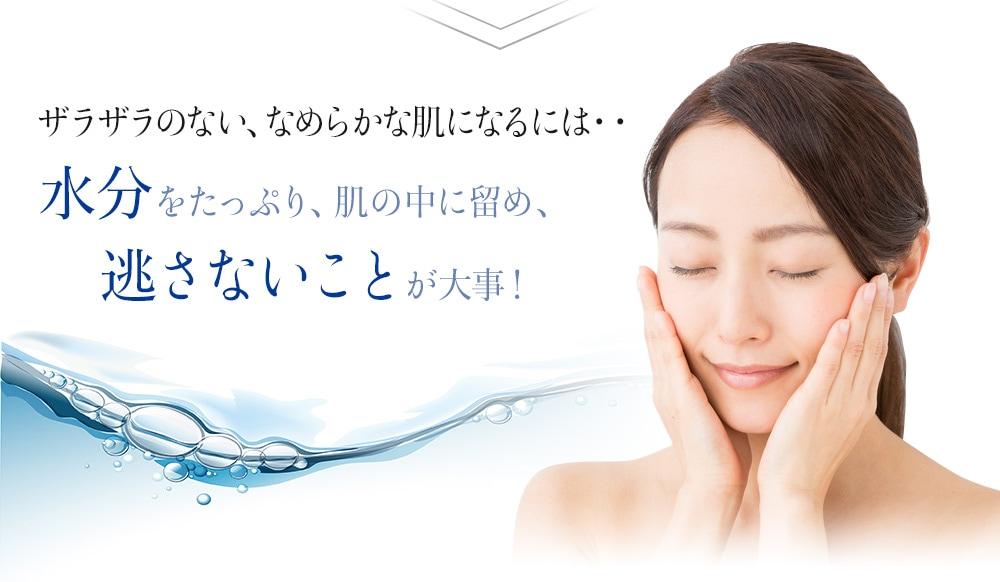 ザラザラのない、なめらかな肌になるには 水分をたっぷり、肌のあ中に留め、逃さないことが大事