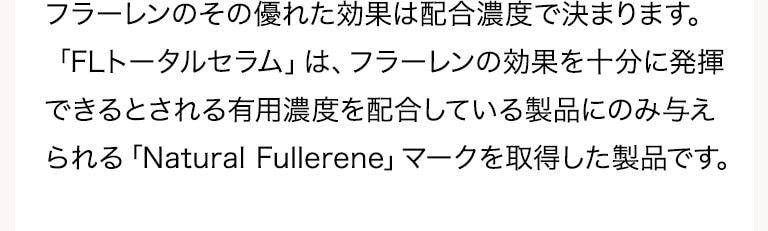 フラーレンのその優れた効果は配合濃度で決まります。「FLトータルセラム」は、フラーレンの効果を十分に発揮できるとされる有用濃度を配合している製品にのみ与えられる「R.S.」マークを取得した製品です。