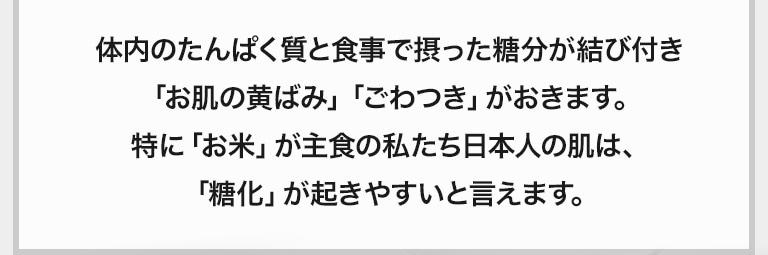 体内のたんぱく質と食事で摂った糖分が結び付き「お肌の黄ばみ」「ごわつき」がおきます。特に「お米」が主食の私たち日本人の肌は、「糖化」が起きやすいと言えます。