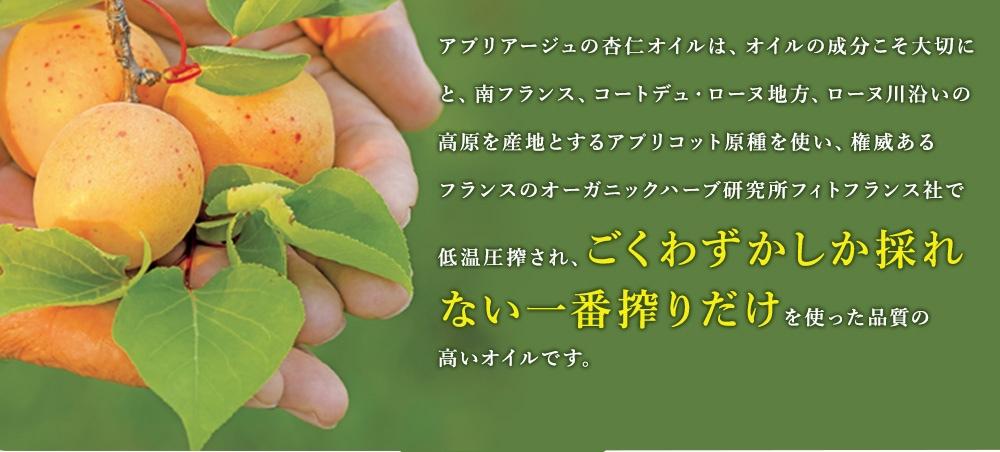 アプリアージュの杏仁オイルは、オイルの成分こそ大切にと、南フランス、コートデュ・ローヌ地方、ローヌ川沿いの高原を産地とするアプリコット原種を使い、権威あるフランスのオーガニックハーブ研究所フィトフランス社で低温圧搾され、ごくわずかしか採れない一番搾りだけを使った品質の高いオイルです。