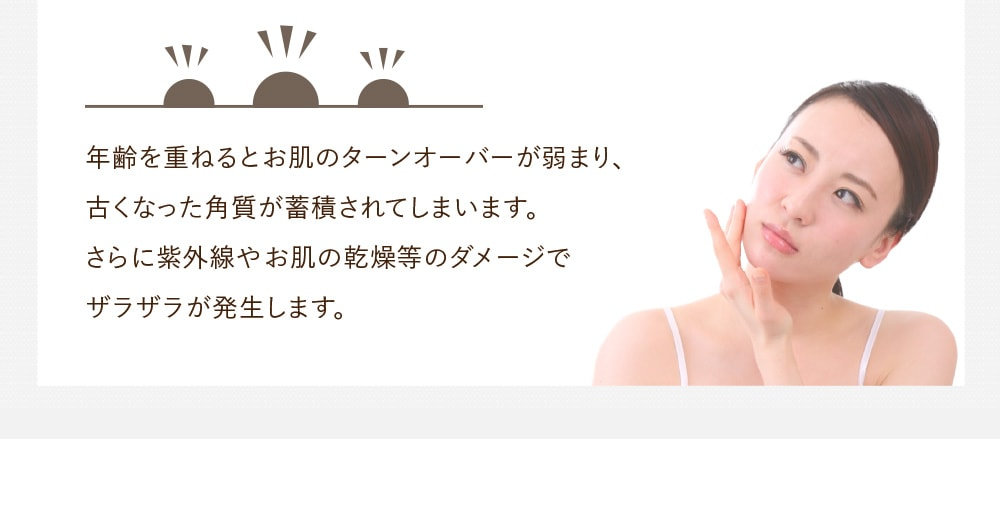 年齢を重ねるとお肌のターンオーバーが弱まり、古くなった角質が蓄積されてしまいます。さらに紫外線やお肌の乾燥などのダメージでザラザラが発生します