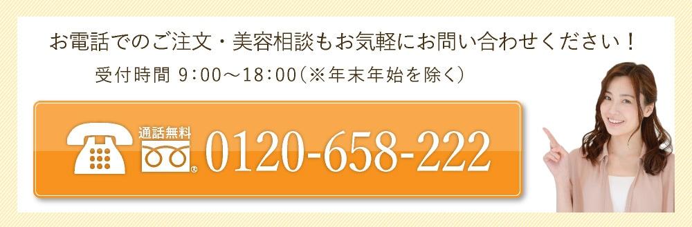 tel:0120-658-222 お電話でのご注文・美容相談nもお気軽にお問い合わせください。受付時間9時〜18時(年末年始を除く)