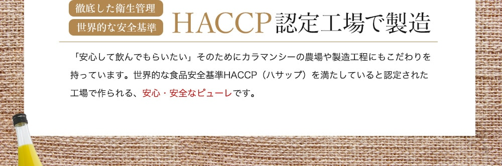 徹底した衛生管理 世界的な安全基準 HACCP認定工場で製造 「安心して飲んでもらいたい」そのためにカラマンシーの農場や製造工程にもこだわりを持っています。世界的な食品安全基準HACCP(ハサップ)を満たしていると認定された工場で作られる、安心・安全なピューレです。