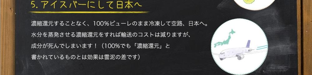 5.アイスバーにして日本へ 濃縮還元することなく、100%ピューレのまま冷凍して空路、日本へ。水分を蒸発させる濃縮還元をすれば輸送のコストは減りますが、有効成分が死んでしまいます!(100%でも「濃縮還元」と書かれているものとは効果は雲泥の差です)