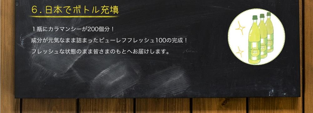 6. 日本でボトル充填 1瓶にカラマンシーが200個分!成分が元気なまま詰まったピューレフフレッシュ100の完成!フレッシュな状態のまま皆さまのもとへお届けします。