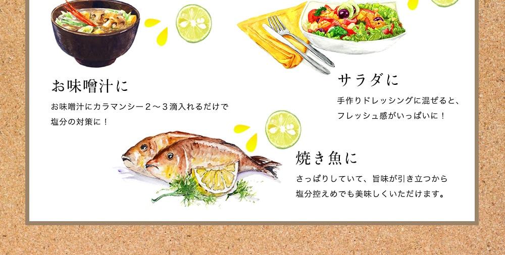 お味噌汁に お味噌汁にカラマンシー2〜3滴入れるだけで塩分の対策に! サラダに手作りドレッシングに混ぜると、フレッシュ感がいっぱいに!焼き魚にさっぱりしていて、旨味が引き立つから塩分控えめでも美味しくいただけます