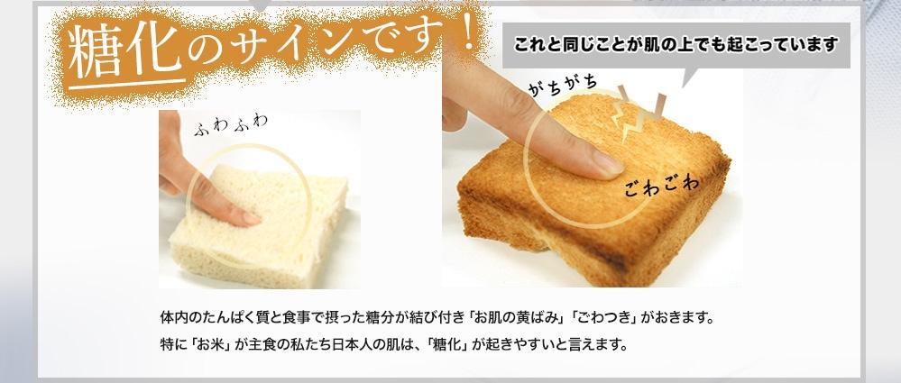 糖化のサインです!ふわふわのパンがガチガチゴワゴワに。これと同じことが肌の上でも起こっています 体内のたんぱく質と食事でとった糖分が結びつきお肌の黄ばみ、ごわつきがおきます。特にお米が主食私たち日本人の肌は、糖化が起きやすいと言えます
