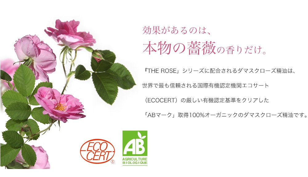 効果があるのは、 本物の薔薇の香りだけ。『THE ROSE」シリーズに配合されるダマスクローズ精油は、世界で最も信頼される国際有機認定機関エコサート(ECOCERT)の厳しい有機認定基準をクリアした「ABマーク」取得100%オーガニックのダマスクローズ精油です。