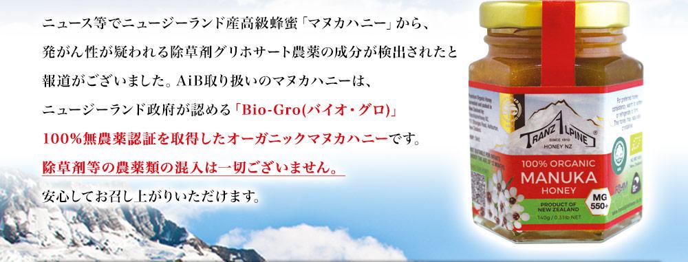 ニュース等でニュージーランド産高級蜂蜜「マヌカハニー」から、発がん性が疑われる除草剤グリホサート農薬の成分が検出されたと報道がございました。AiB取り扱いのマヌカハニーは、ニュージーランド政府が認める「Bio-Gro(バイオ・グロ)」100%無農薬認証を取得したオーガニックマヌカハニーです。 除草剤等の農薬類の混入は一切ございません。安心してお召し上がりいただけます。